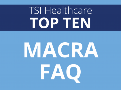 TSI Healthcare Top 10: MACRA FAQ