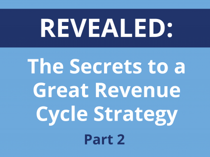 Revealed: The Secrets to a Great Revenue Cycle Strategy, Part 2