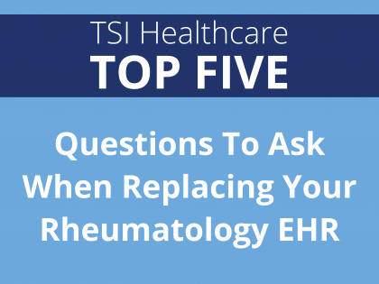 TSI Healthcare Top 5: Questions To Ask When Replacing Your Rheumatology EHR